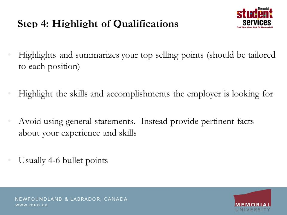 Step 4: Highlight of Qualifications Highlights and summarizes your top selling points (should be tailored to each position) Highlight the skills and accomplishments the employer is looking for Avoid using general statements.