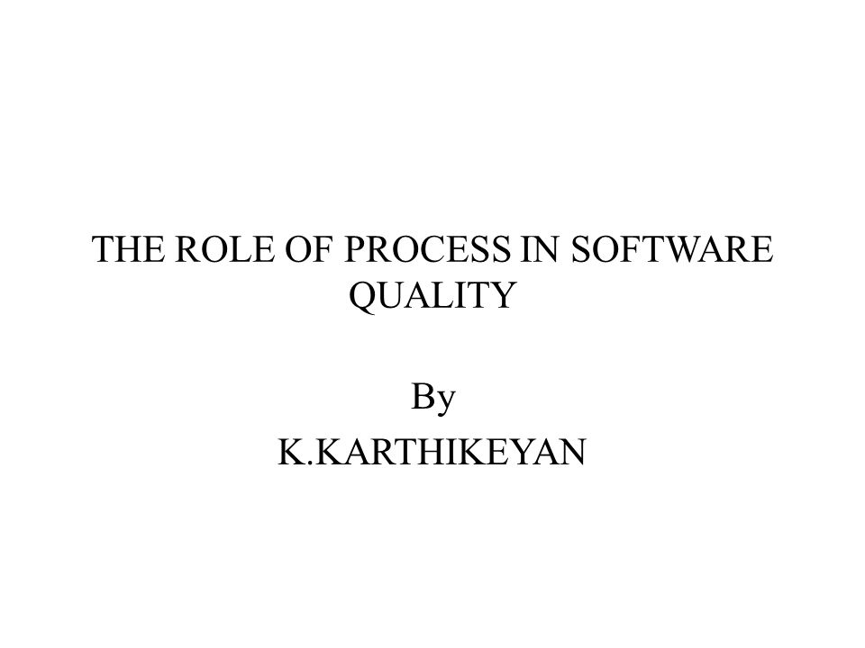 THE ROLE OF PROCESS IN SOFTWARE QUALITY By K.KARTHIKEYAN