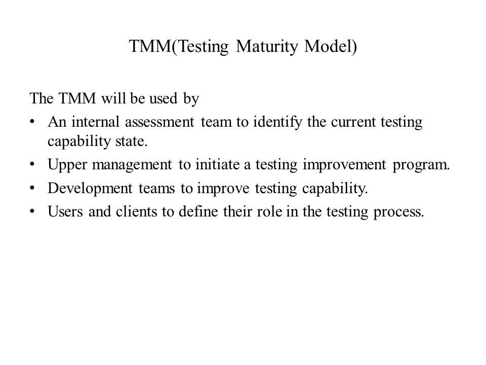 TMM(Testing Maturity Model) The TMM will be used by An internal assessment team to identify the current testing capability state.