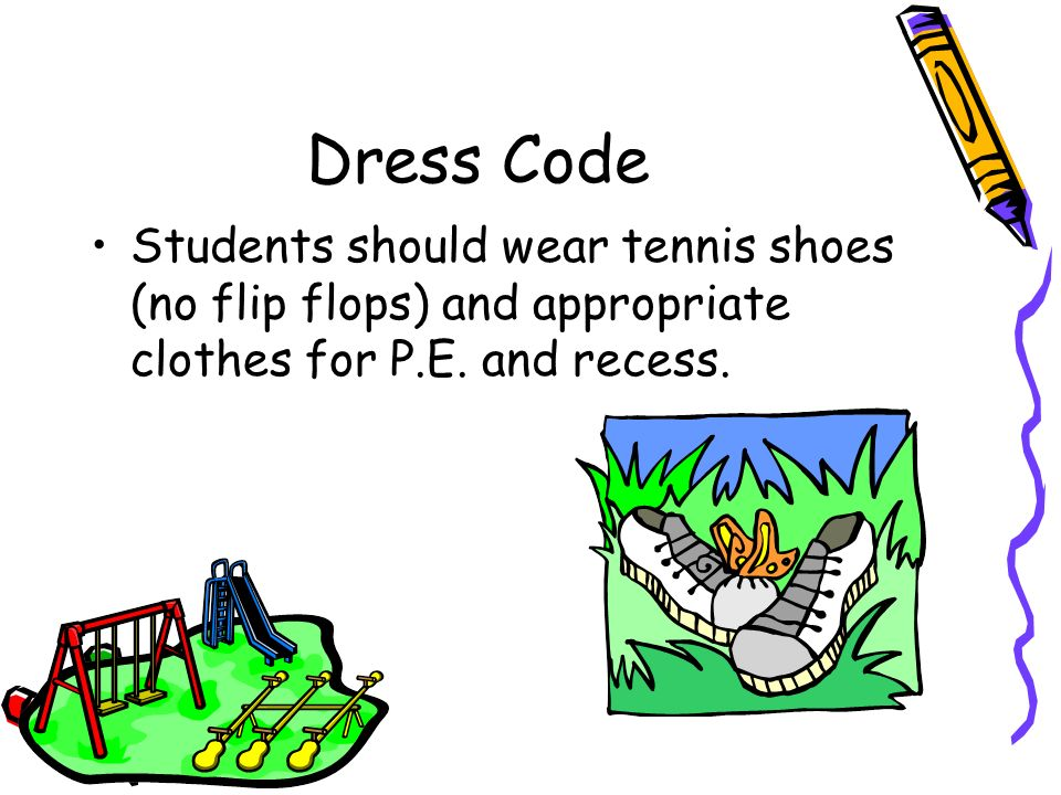 Dress Code Students should wear tennis shoes (no flip flops) and appropriate clothes for P.E.