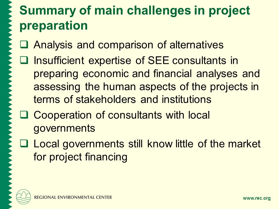 Summary of main challenges in project preparation  Analysis and comparison of alternatives  Insufficient expertise of SEE consultants in preparing economic and financial analyses and assessing the human aspects of the projects in terms of stakeholders and institutions  Cooperation of consultants with local governments  Local governments still know little of the market for project financing