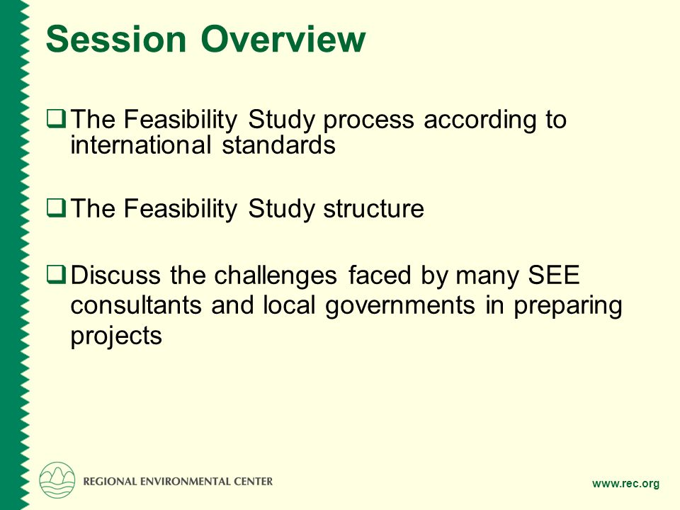 Session Overview  The Feasibility Study process according to international standards  The Feasibility Study structure  Discuss the challenges faced by many SEE consultants and local governments in preparing projects