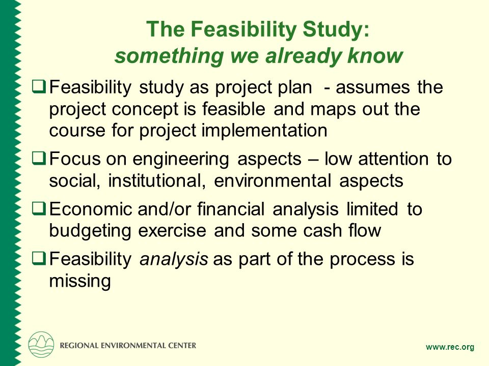 The Feasibility Study: something we already know  Feasibility study as project plan - assumes the project concept is feasible and maps out the course for project implementation  Focus on engineering aspects – low attention to social, institutional, environmental aspects  Economic and/or financial analysis limited to budgeting exercise and some cash flow  Feasibility analysis as part of the process is missing