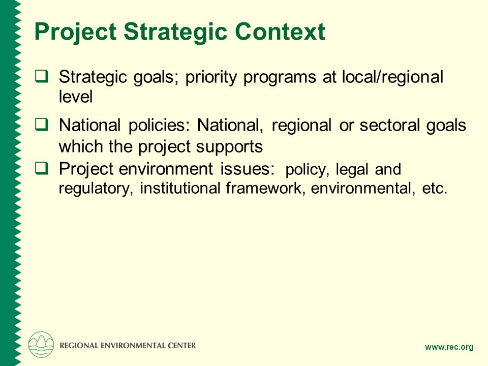Project Strategic Context  Strategic goals; priority programs at local/regional level  National policies: National, regional or sectoral goals which the project supports  Project environment issues: policy, legal and regulatory, institutional framework, environmental, etc.