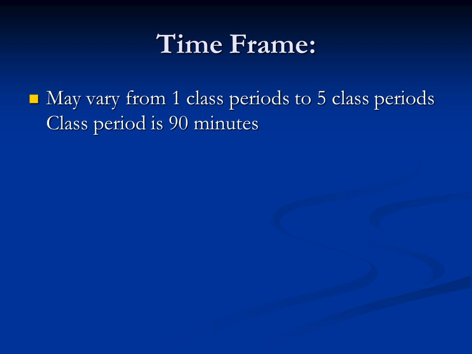 Time Frame: May vary from 1 class periods to 5 class periods Class period is 90 minutes May vary from 1 class periods to 5 class periods Class period is 90 minutes