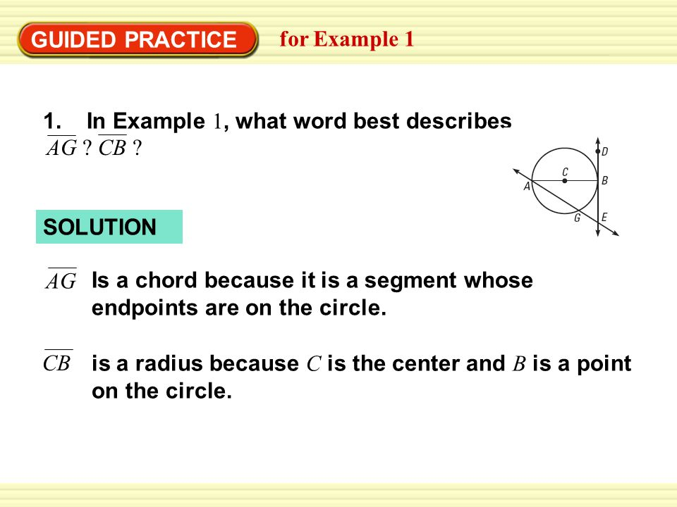 Warm-Up Exercises SOLUTION GUIDED PRACTICE for Example 1 Is a chord because it is a segment whose endpoints are on the circle.