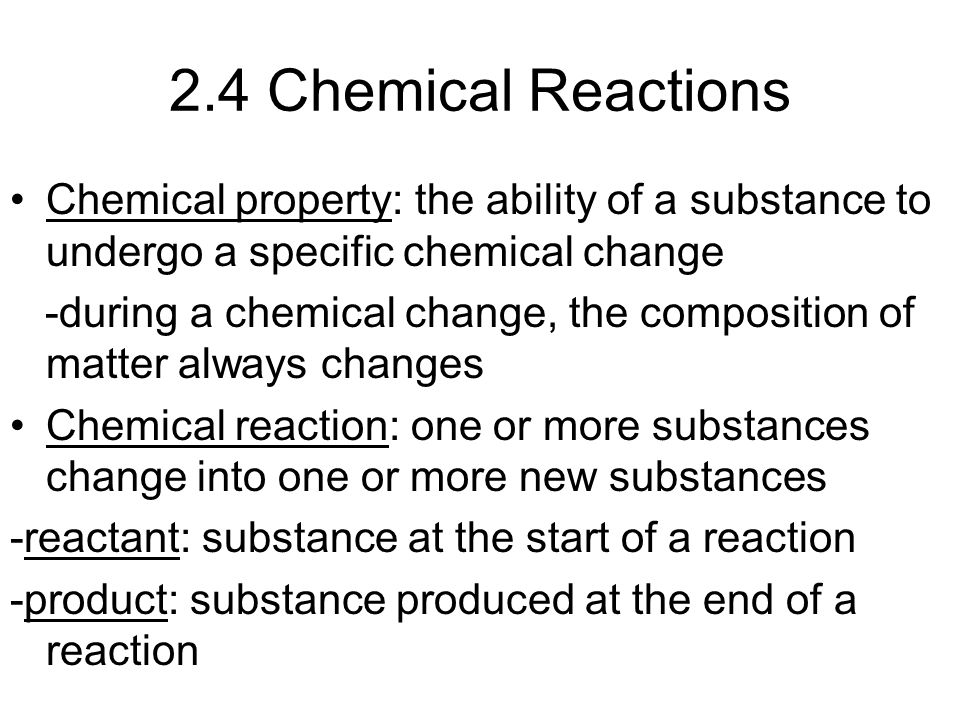2.4 Chemical Reactions Chemical property: the ability of a substance to undergo a specific chemical change -during a chemical change, the composition of matter always changes Chemical reaction: one or more substances change into one or more new substances -reactant: substance at the start of a reaction -product: substance produced at the end of a reaction