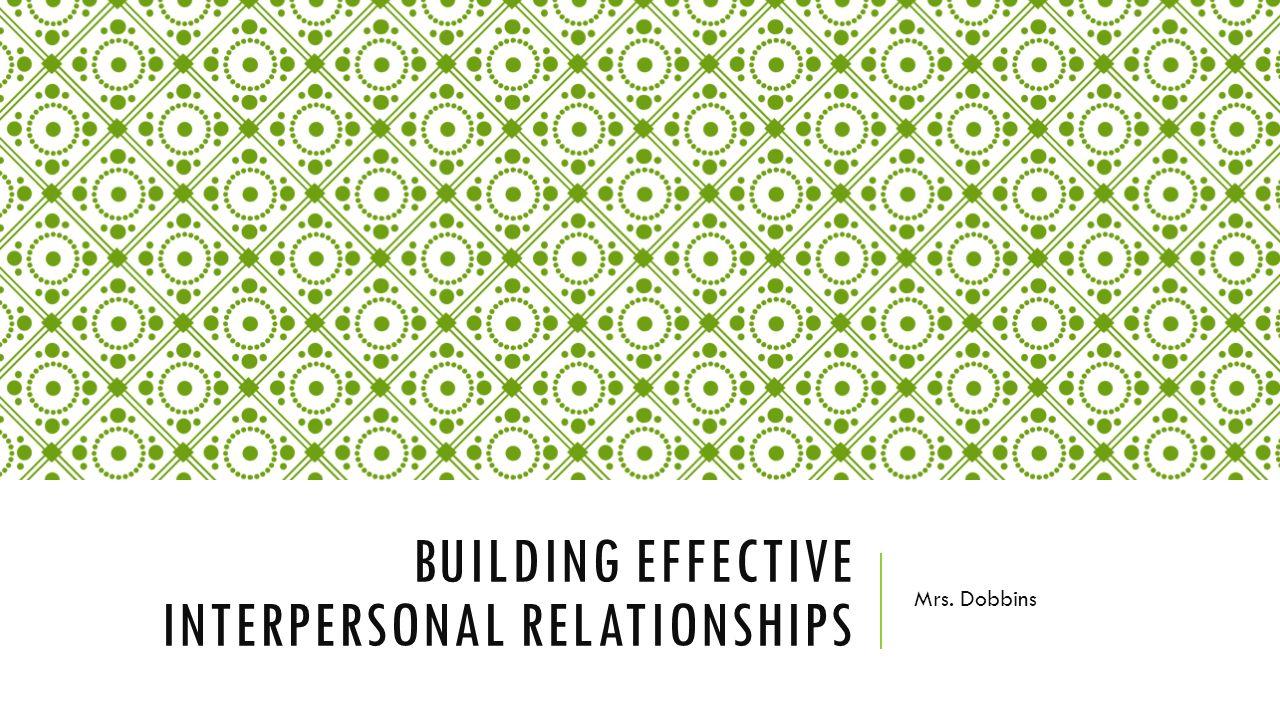 BUILDING EFFECTIVE INTERPERSONAL RELATIONSHIPS Mrs. Dobbins
