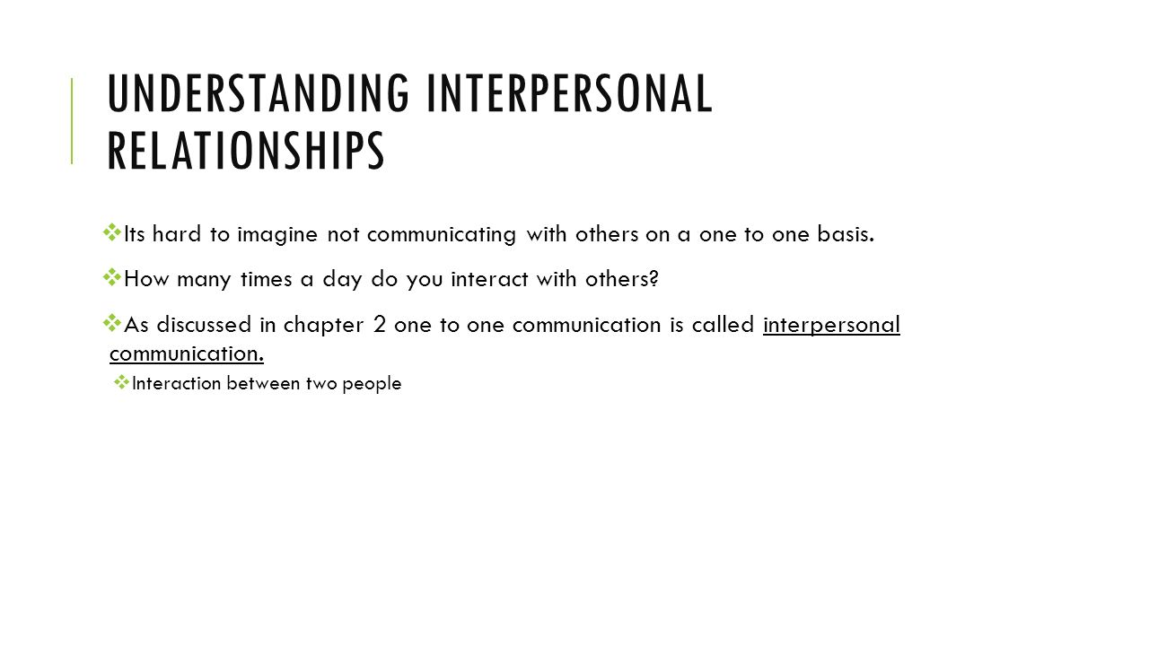UNDERSTANDING INTERPERSONAL RELATIONSHIPS  Its hard to imagine not communicating with others on a one to one basis.