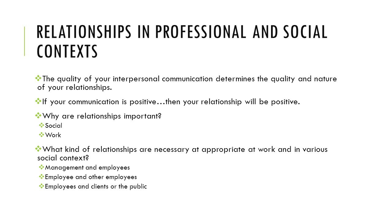 RELATIONSHIPS IN PROFESSIONAL AND SOCIAL CONTEXTS  The quality of your interpersonal communication determines the quality and nature of your relationships.