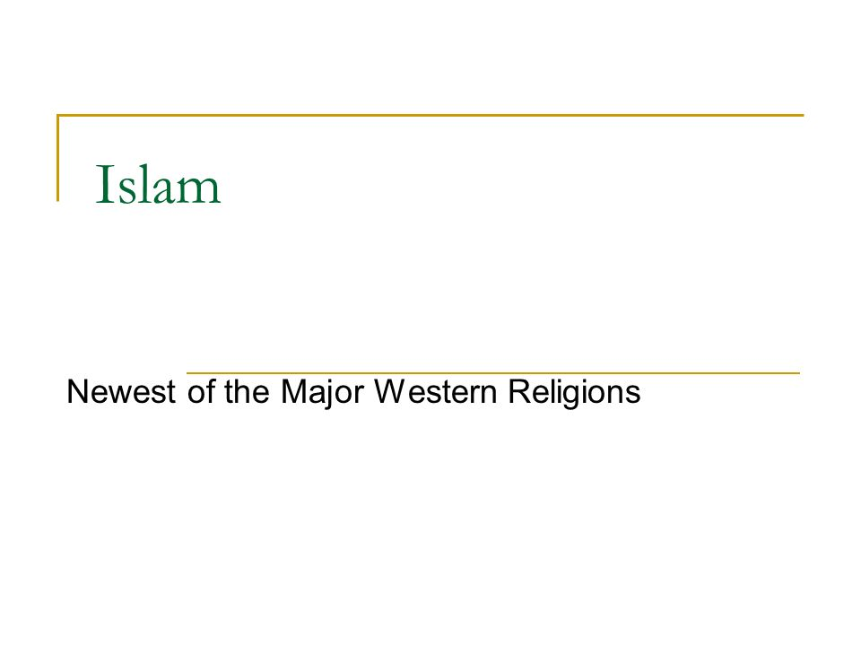 Islam Newest of the Major Western Religions
