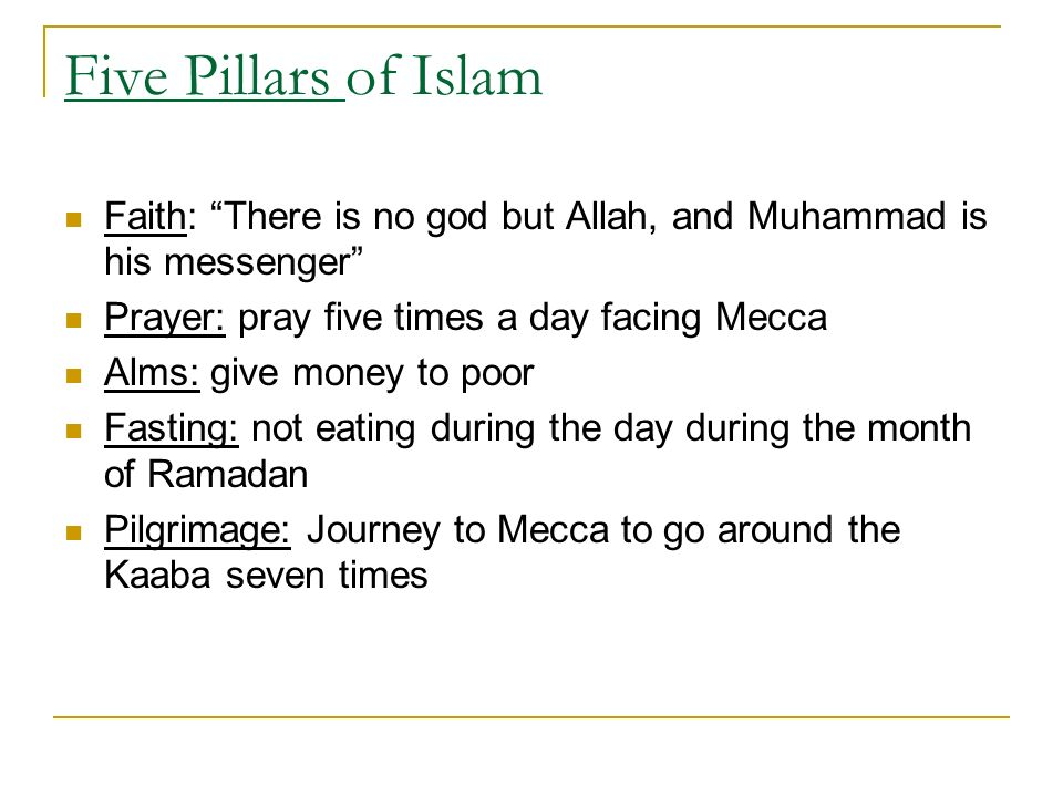 Five Pillars of Islam Faith: There is no god but Allah, and Muhammad is his messenger Prayer: pray five times a day facing Mecca Alms: give money to poor Fasting: not eating during the day during the month of Ramadan Pilgrimage: Journey to Mecca to go around the Kaaba seven times