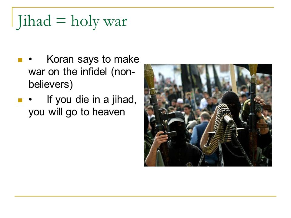 Jihad = holy war Koran says to make war on the infidel (non- believers) If you die in a jihad, you will go to heaven