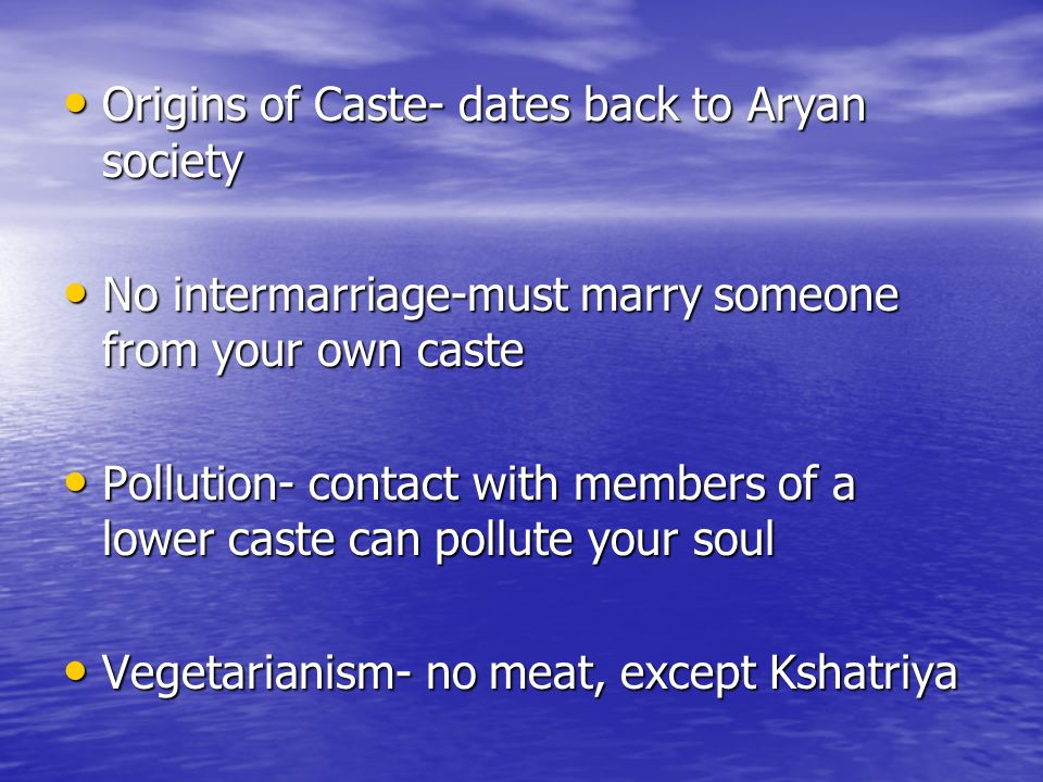 Origins of Caste- dates back to Aryan society Origins of Caste- dates back to Aryan society No intermarriage-must marry someone from your own caste No intermarriage-must marry someone from your own caste Pollution- contact with members of a lower caste can pollute your soul Pollution- contact with members of a lower caste can pollute your soul Vegetarianism- no meat, except Kshatriya Vegetarianism- no meat, except Kshatriya