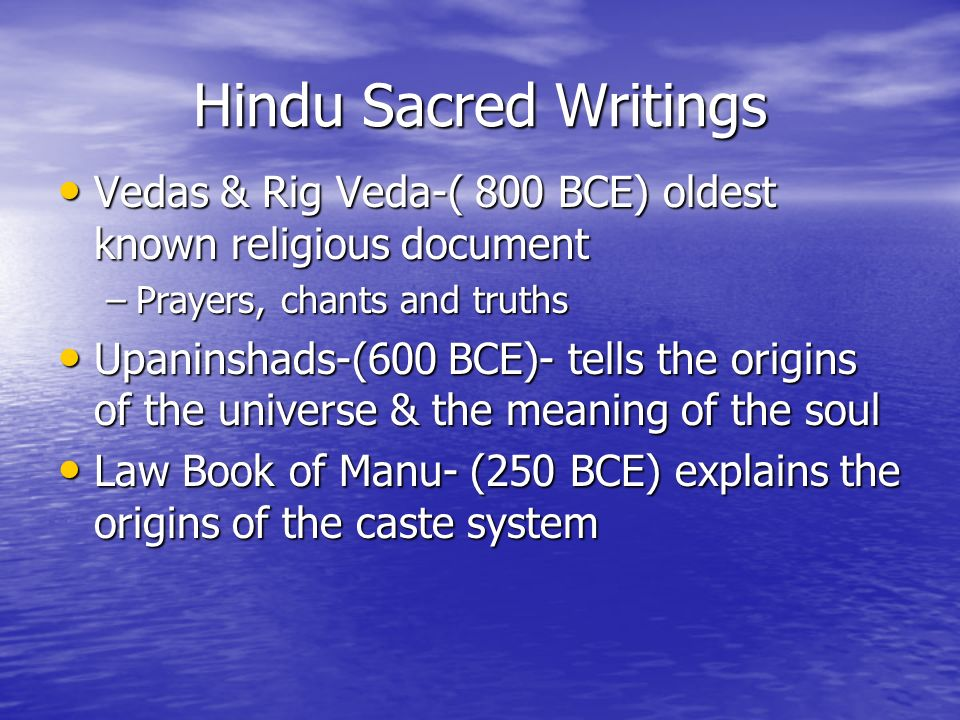 Hindu Sacred Writings Vedas & Rig Veda-( 800 BCE) oldest known religious document Vedas & Rig Veda-( 800 BCE) oldest known religious document –Prayers, chants and truths Upaninshads-(600 BCE)- tells the origins of the universe & the meaning of the soul Upaninshads-(600 BCE)- tells the origins of the universe & the meaning of the soul Law Book of Manu- (250 BCE) explains the origins of the caste system Law Book of Manu- (250 BCE) explains the origins of the caste system