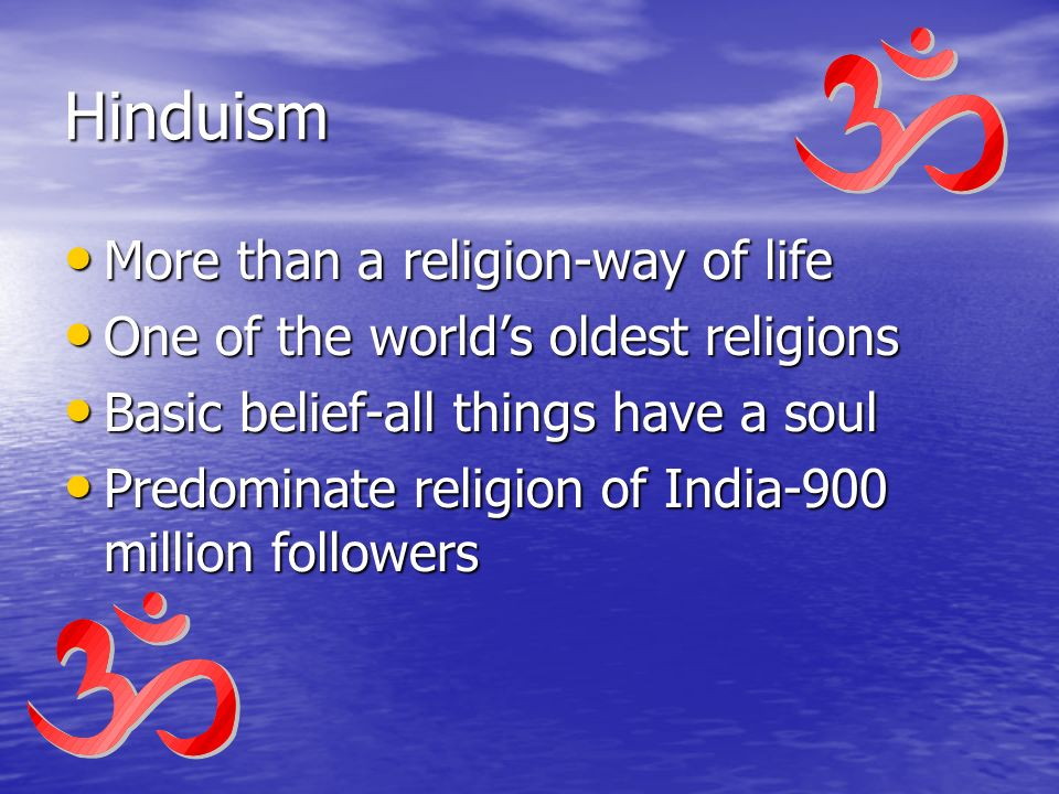 Hinduism More than a religion-way of life One of the world's oldest religions Basic belief-all things have a soul Predominate religion of India-900 million followers