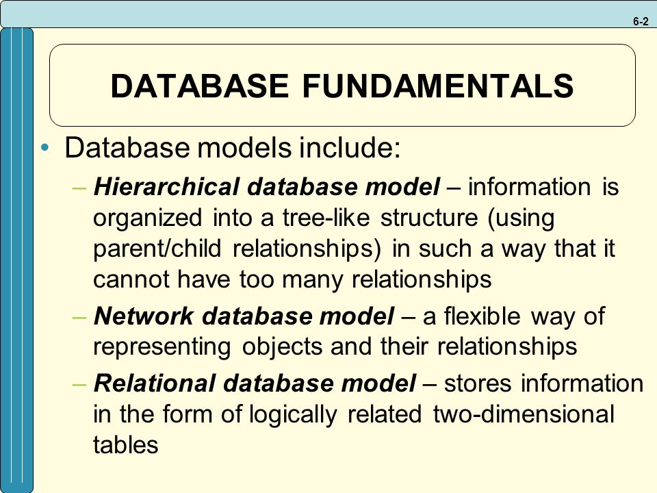 6-2 DATABASE FUNDAMENTALS Database models include: –Hierarchical database model – information is organized into a tree-like structure (using parent/child relationships) in such a way that it cannot have too many relationships –Network database model – a flexible way of representing objects and their relationships –Relational database model – stores information in the form of logically related two-dimensional tables