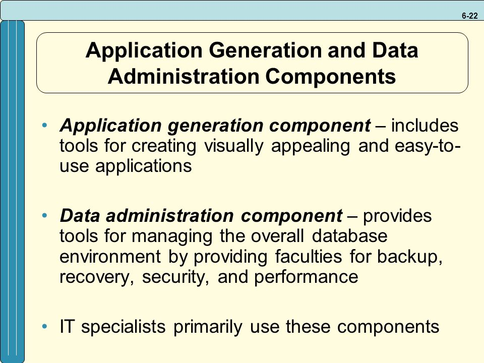 6-22 Application Generation and Data Administration Components Application generation component – includes tools for creating visually appealing and easy-to- use applications Data administration component – provides tools for managing the overall database environment by providing faculties for backup, recovery, security, and performance IT specialists primarily use these components