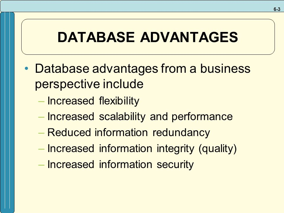 6-3 DATABASE ADVANTAGES Database advantages from a business perspective include –Increased flexibility –Increased scalability and performance –Reduced information redundancy –Increased information integrity (quality) –Increased information security