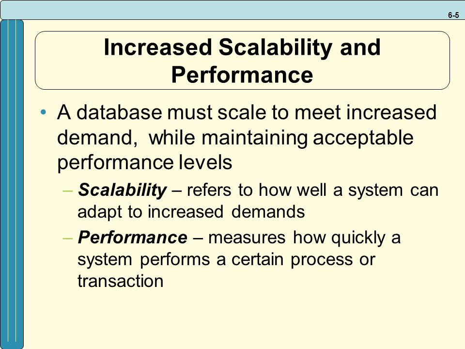 6-5 Increased Scalability and Performance A database must scale to meet increased demand, while maintaining acceptable performance levels –Scalability – refers to how well a system can adapt to increased demands –Performance – measures how quickly a system performs a certain process or transaction