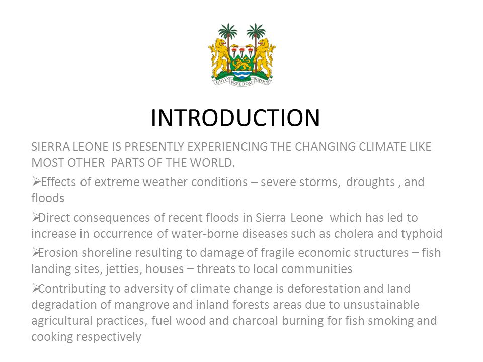 INTRODUCTION SIERRA LEONE IS PRESENTLY EXPERIENCING THE CHANGING CLIMATE LIKE MOST OTHER PARTS OF THE WORLD.