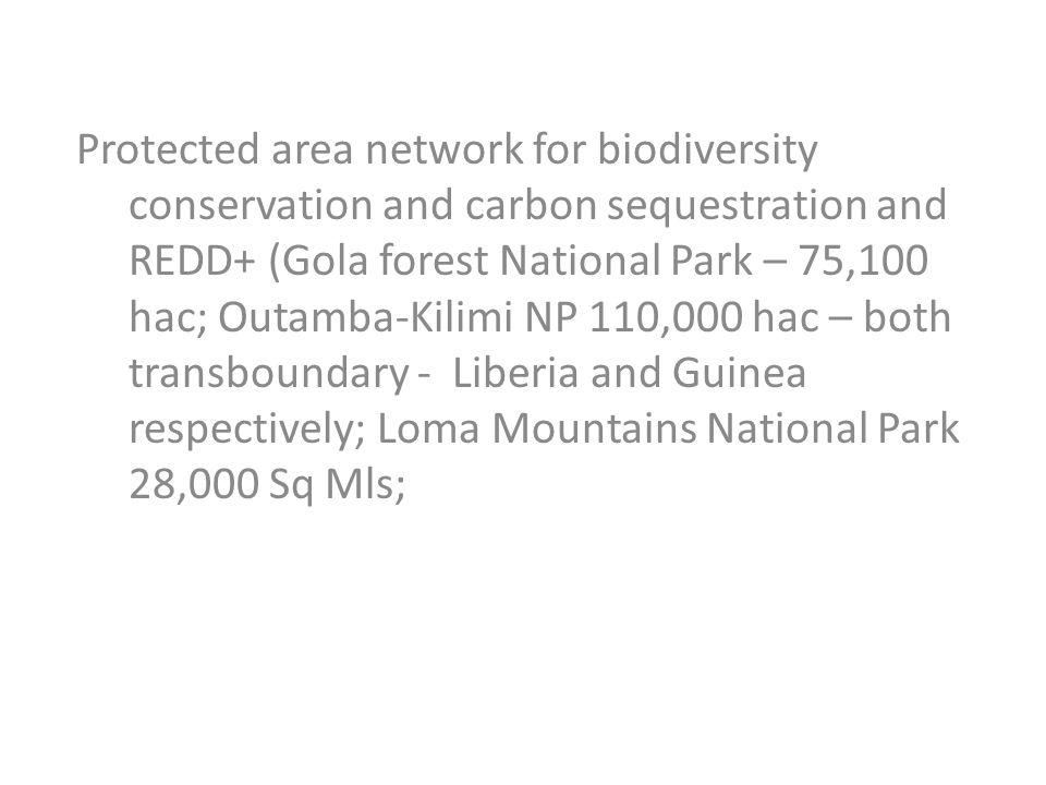 Protected area network for biodiversity conservation and carbon sequestration and REDD+ (Gola forest National Park – 75,100 hac; Outamba-Kilimi NP 110,000 hac – both transboundary - Liberia and Guinea respectively; Loma Mountains National Park 28,000 Sq Mls;