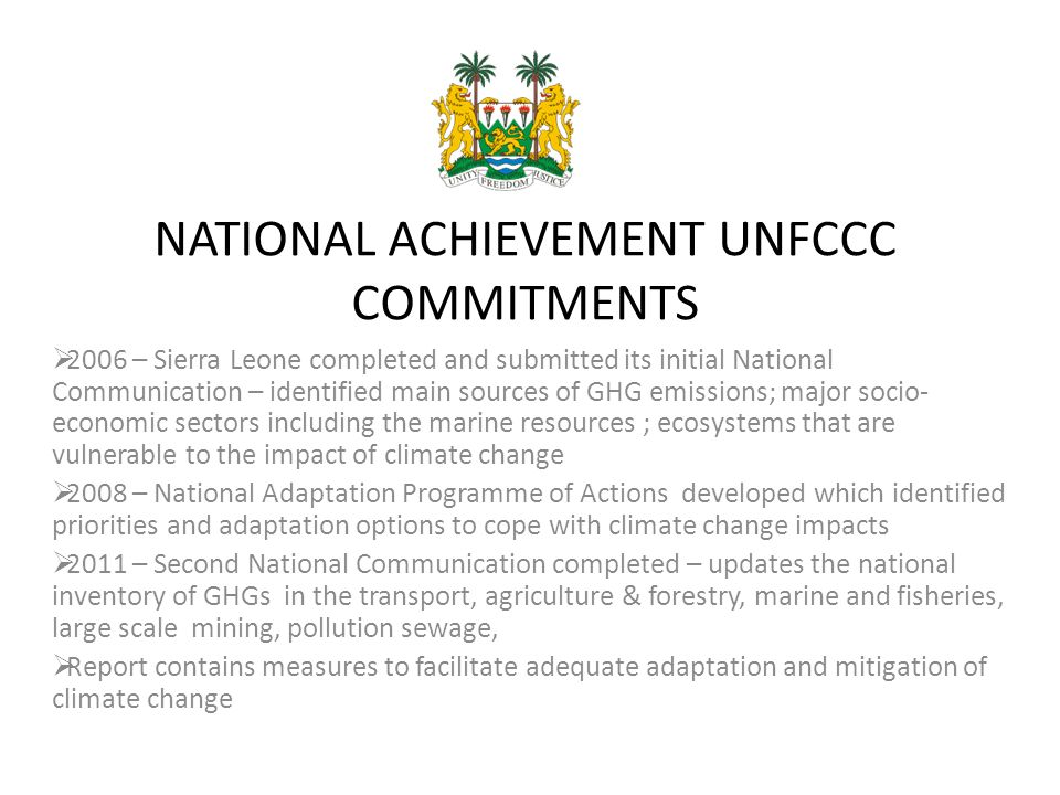 NATIONAL ACHIEVEMENT UNFCCC COMMITMENTS  2006 – Sierra Leone completed and submitted its initial National Communication – identified main sources of GHG emissions; major socio- economic sectors including the marine resources ; ecosystems that are vulnerable to the impact of climate change  2008 – National Adaptation Programme of Actions developed which identified priorities and adaptation options to cope with climate change impacts  2011 – Second National Communication completed – updates the national inventory of GHGs in the transport, agriculture & forestry, marine and fisheries, large scale mining, pollution sewage,  Report contains measures to facilitate adequate adaptation and mitigation of climate change