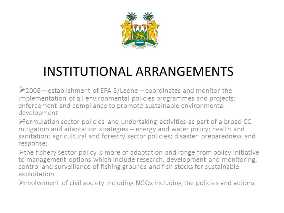INSTITUTIONAL ARRANGEMENTS  2008 – establishment of EPA S/Leone – coordinates and monitor the implementation of all environmental policies programmes and projects; enforcement and compliance to promote sustainable environmental development  Formulation sector policies and undertaking activities as part of a broad CC mitigation and adaptation strategies – energy and water policy; health and sanitation; agricultural and forestry sector policies; disaster preparedness and response;  the fishery sector policy is more of adaptation and range from policy initiative to management options which include research, development and monitoring, control and surveillance of fishing grounds and fish stocks for sustainable exploitation  Involvement of civil society including NGOs including the policies and actions