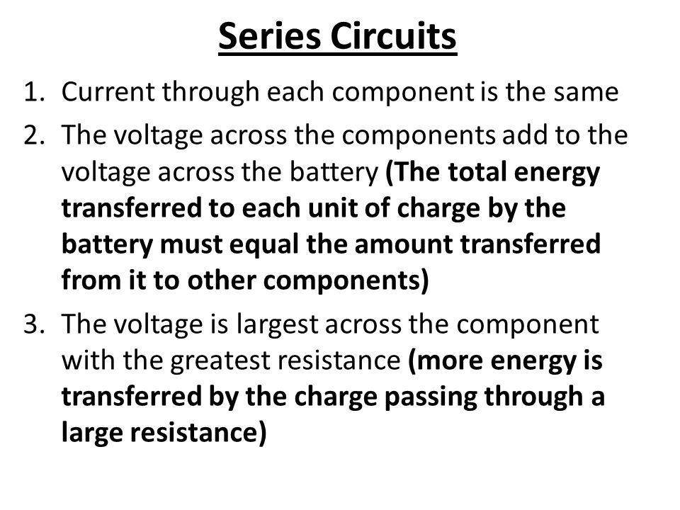 Series Circuits 1.Current through each component is the same 2.The voltage across the components add to the voltage across the battery (The total energy transferred to each unit of charge by the battery must equal the amount transferred from it to other components) 3.The voltage is largest across the component with the greatest resistance (more energy is transferred by the charge passing through a large resistance)