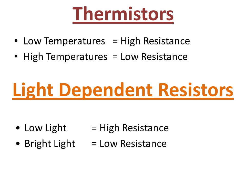 Thermistors Low Temperatures = High Resistance High Temperatures = Low Resistance Light Dependent Resistors Low Light = High Resistance Bright Light = Low Resistance