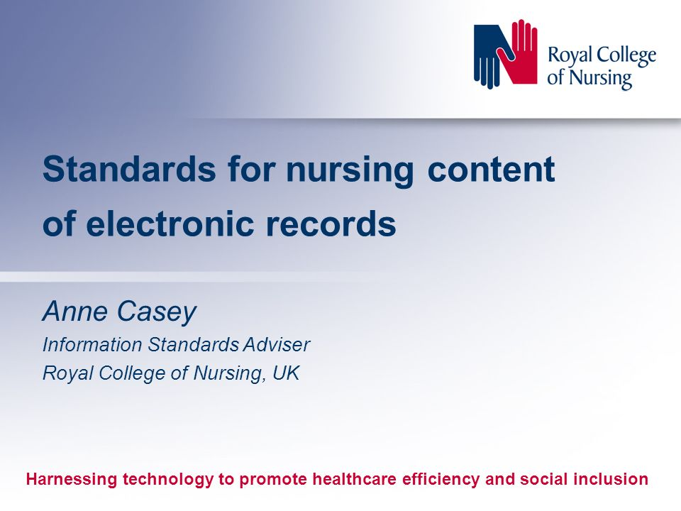 Standards for nursing content of electronic records Anne Casey Information Standards Adviser Royal College of Nursing, UK Harnessing technology to promote healthcare efficiency and social inclusion