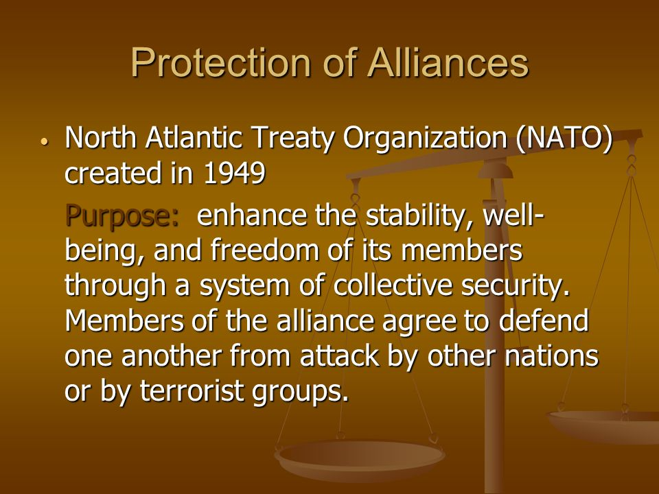 Protection of Alliances North Atlantic Treaty Organization (NATO) created in 1949 North Atlantic Treaty Organization (NATO) created in 1949 Purpose: enhance the stability, well- being, and freedom of its members through a system of collective security.