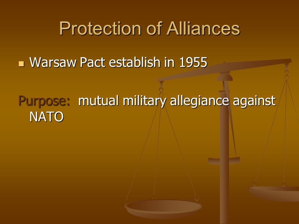 Protection of Alliances Warsaw Pact establish in 1955 Warsaw Pact establish in 1955 Purpose: mutual military allegiance against NATO