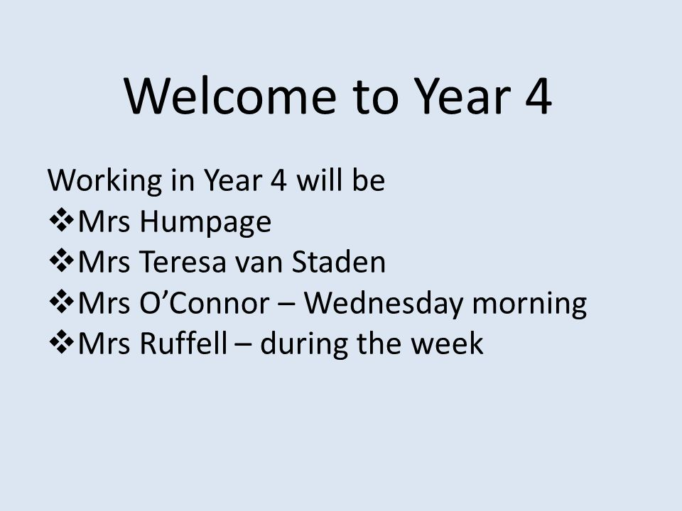 Welcome to Year 4 Working in Year 4 will be  Mrs Humpage  Mrs Teresa van Staden  Mrs O'Connor – Wednesday morning  Mrs Ruffell – during the week