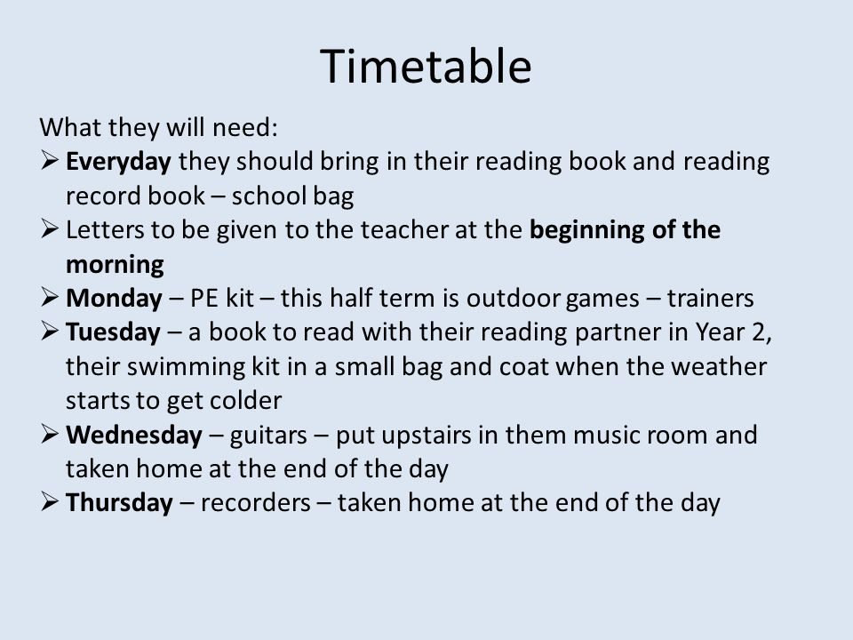 Timetable What they will need:  Everyday they should bring in their reading book and reading record book – school bag  Letters to be given to the teacher at the beginning of the morning  Monday – PE kit – this half term is outdoor games – trainers  Tuesday – a book to read with their reading partner in Year 2, their swimming kit in a small bag and coat when the weather starts to get colder  Wednesday – guitars – put upstairs in them music room and taken home at the end of the day  Thursday – recorders – taken home at the end of the day
