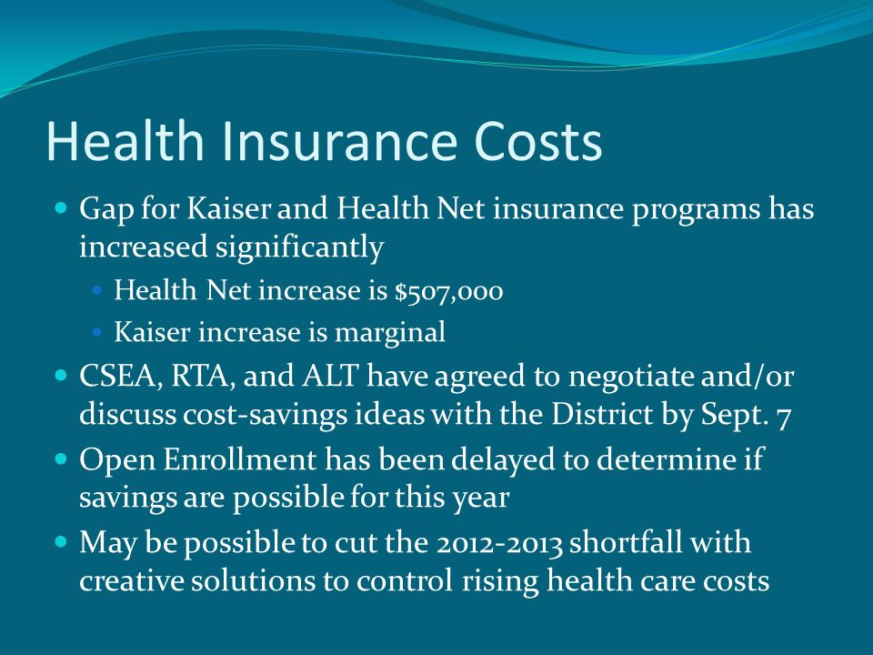 Health Insurance Costs Gap for Kaiser and Health Net insurance programs has increased significantly Health Net increase is $507,000 Kaiser increase is marginal CSEA, RTA, and ALT have agreed to negotiate and/or discuss cost-savings ideas with the District by Sept.