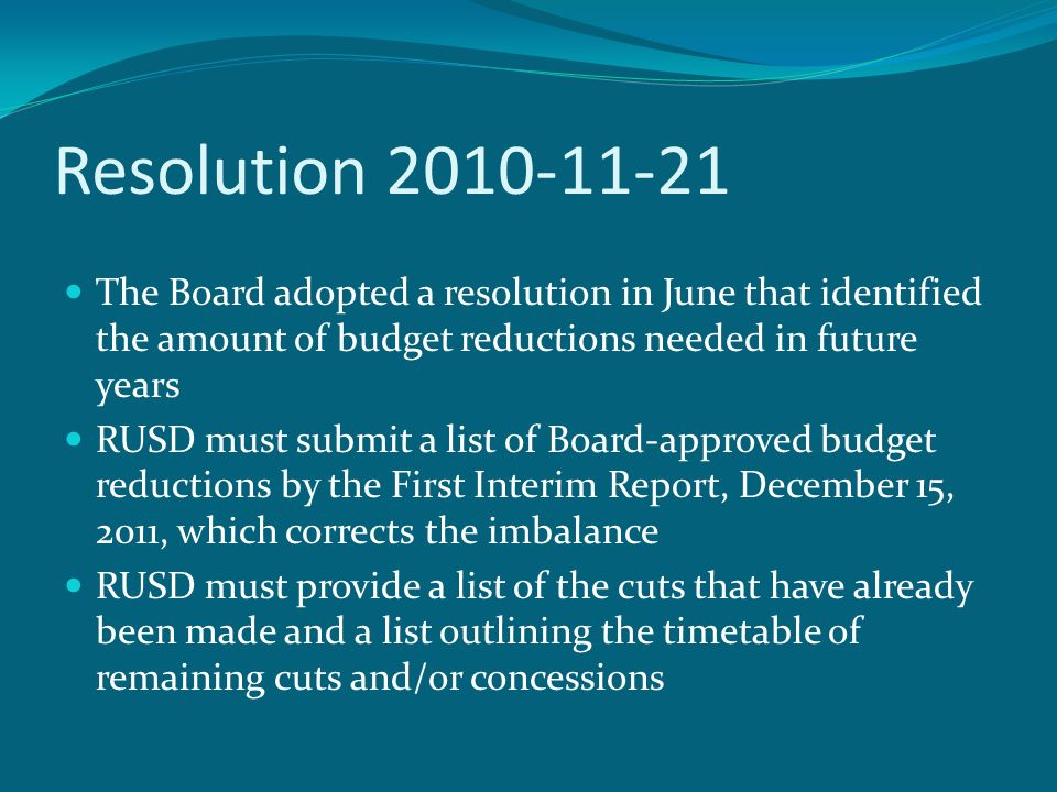 Resolution The Board adopted a resolution in June that identified the amount of budget reductions needed in future years RUSD must submit a list of Board-approved budget reductions by the First Interim Report, December 15, 2011, which corrects the imbalance RUSD must provide a list of the cuts that have already been made and a list outlining the timetable of remaining cuts and/or concessions