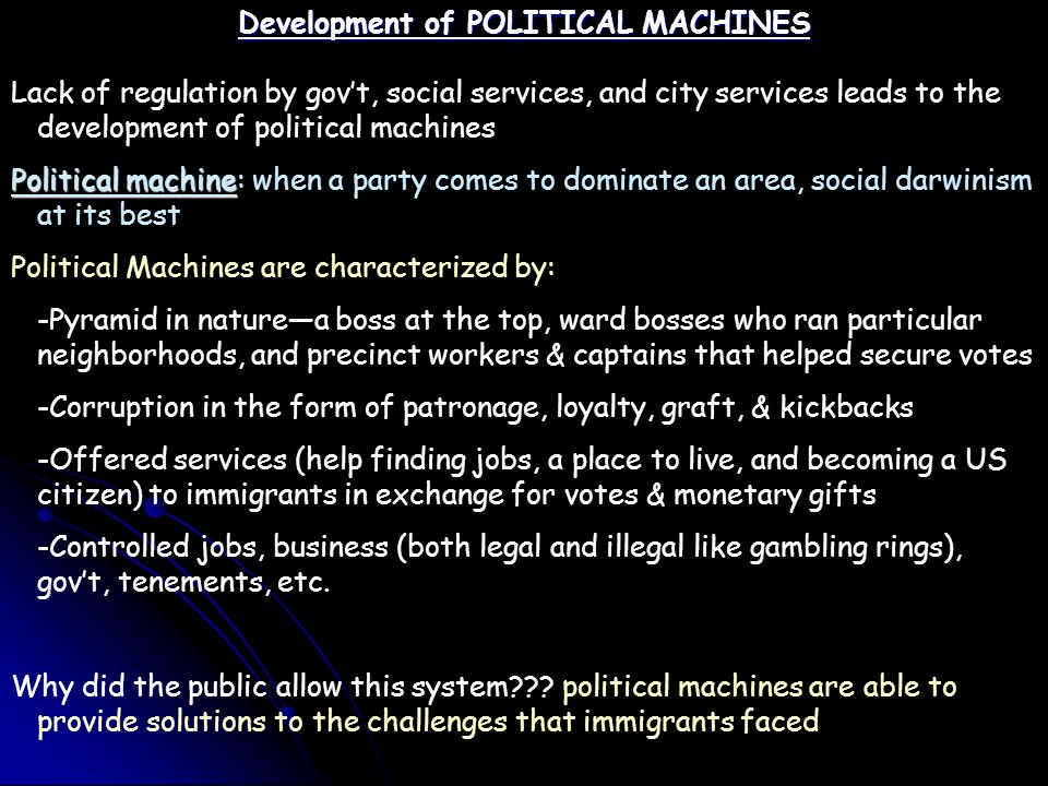Development of POLITICAL MACHINES Lack of regulation by gov't, social services, and city services leads to the development of political machines Political machine Political machine: when a party comes to dominate an area, social darwinism at its best Political Machines are characterized by: -Pyramid in nature—a boss at the top, ward bosses who ran particular neighborhoods, and precinct workers & captains that helped secure votes -Corruption in the form of patronage, loyalty, graft, & kickbacks -Offered services (help finding jobs, a place to live, and becoming a US citizen) to immigrants in exchange for votes & monetary gifts -Controlled jobs, business (both legal and illegal like gambling rings), gov't, tenements, etc.