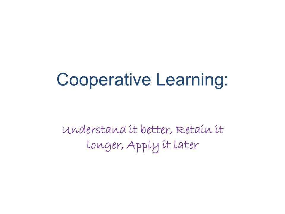 Cooperative Learning: Understand it better, Retain it longer, Apply it later