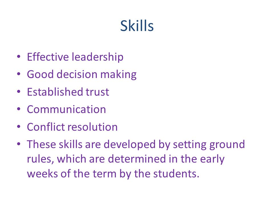 Skills Effective leadership Good decision making Established trust Communication Conflict resolution These skills are developed by setting ground rules, which are determined in the early weeks of the term by the students.