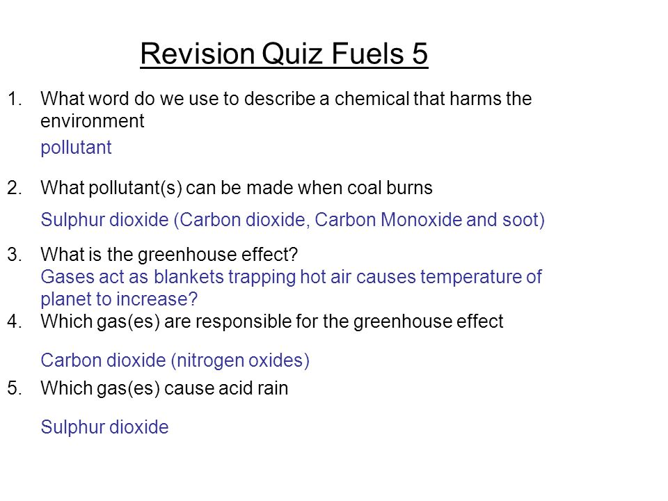 Revision Quiz Fuels 5 1.What word do we use to describe a chemical that harms the environment 2.What pollutant(s) can be made when coal burns 3.What is the greenhouse effect.