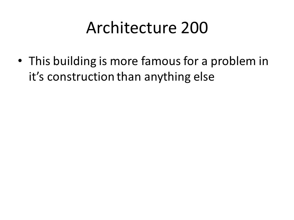 Architecture 200 This building is more famous for a problem in it's construction than anything else