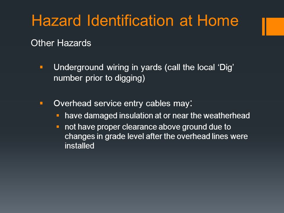 Hazard Identification at Home Other Hazards  Underground wiring in yards (call the local 'Dig' number prior to digging)  Overhead service entry cables may :  have damaged insulation at or near the weatherhead  not have proper clearance above ground due to changes in grade level after the overhead lines were installed