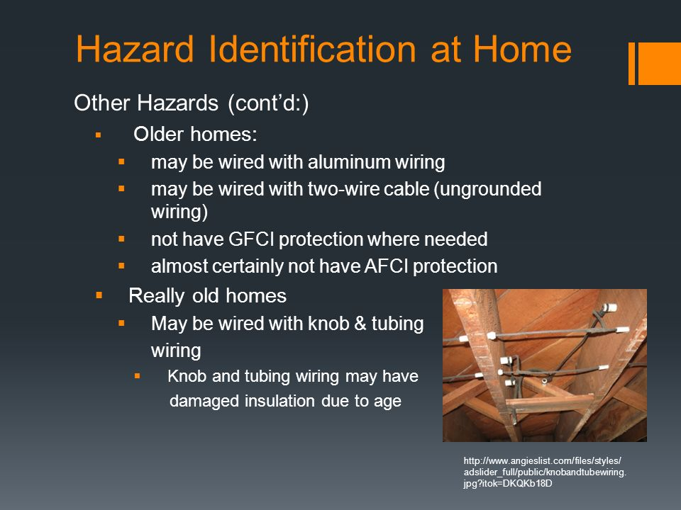 Hazard Identification at Home Other Hazards (cont'd:)  Older homes:  may be wired with aluminum wiring  may be wired with two-wire cable (ungrounded wiring)  not have GFCI protection where needed  almost certainly not have AFCI protection  Really old homes  May be wired with knob & tubing wiring  Knob and tubing wiring may have damaged insulation due to age   adslider_full/public/knobandtubewiring.