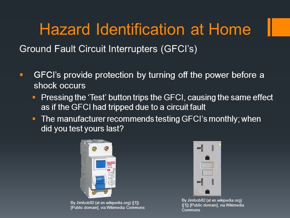 Ground Fault Circuit Interrupters (GFCI's)  GFCI's provide protection by turning off the power before a shock occurs  Pressing the 'Test' button trips the GFCI, causing the same effect as if the GFCI had tripped due to a circuit fault  The manufacturer recommends testing GFCI's monthly; when did you test yours last.