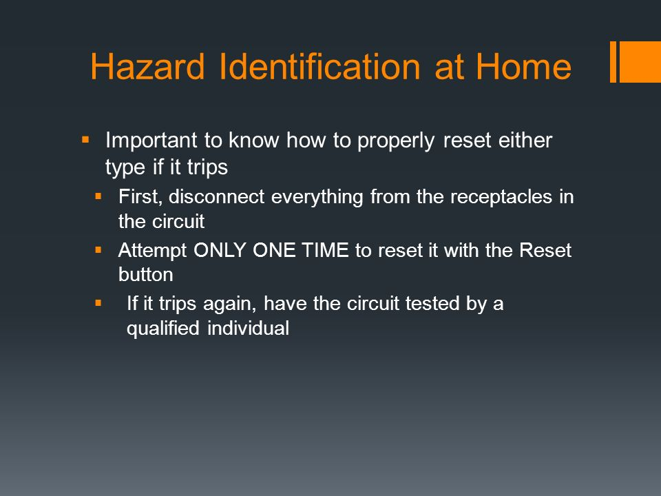 Hazard Identification at Home  Important to know how to properly reset either type if it trips  First, disconnect everything from the receptacles in the circuit  Attempt ONLY ONE TIME to reset it with the Reset button  If it trips again, have the circuit tested by a qualified individual