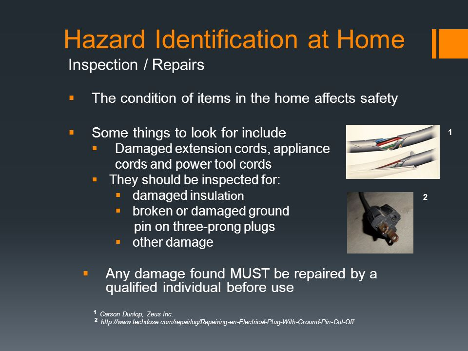 Hazard Identification at Home Inspection / Repairs  The condition of items in the home affects safety  Some things to look for include  Damaged extension cords, appliance cords and power tool cords  They should be inspected for:  damaged insu lation  broken or damaged ground pin on three-prong plugs  other damage  Any damage found MUST be repaired by a qualified individual before use 1 Carson Dunlop; Zeus Inc.