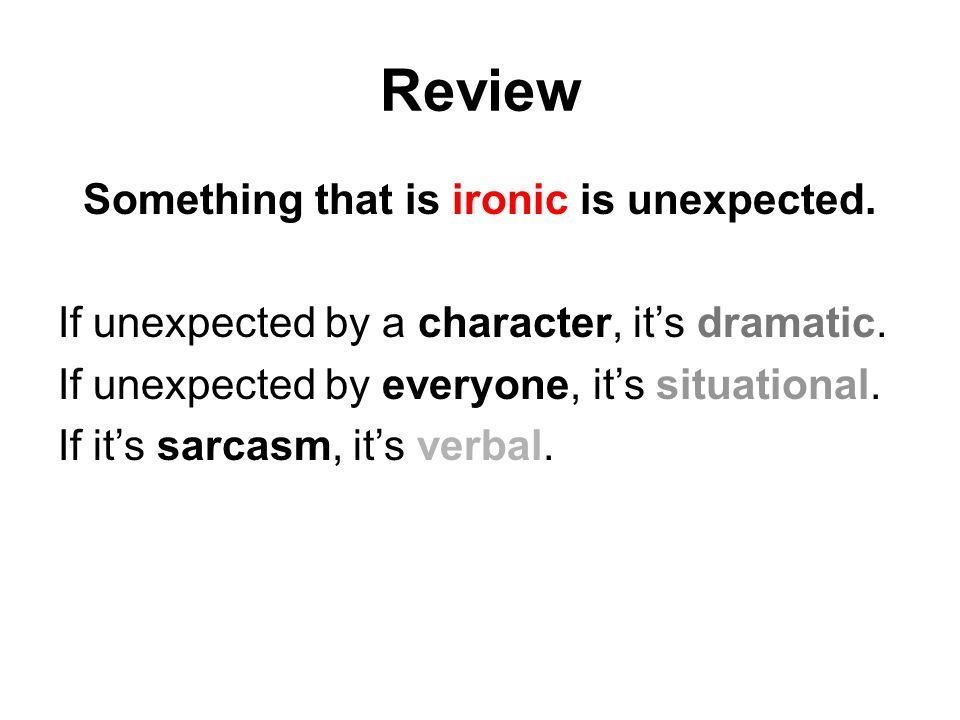 Review Something that is ironic is unexpected. If unexpected by a character, it's dramatic.