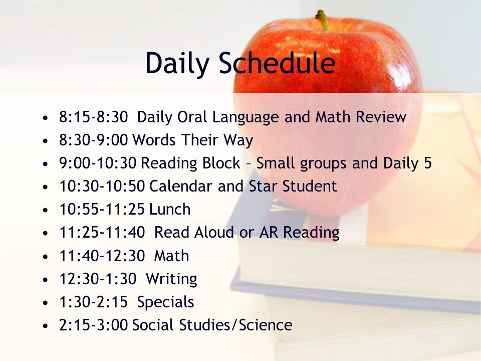 Daily Schedule 8:15-8:30 Daily Oral Language and Math Review 8:30-9:00 Words Their Way 9:00-10:30 Reading Block – Small groups and Daily 5 10:30-10:50 Calendar and Star Student 10:55-11:25 Lunch 11:25-11:40 Read Aloud or AR Reading 11:40-12:30 Math 12:30-1:30 Writing 1:30-2:15 Specials 2:15-3:00 Social Studies/Science