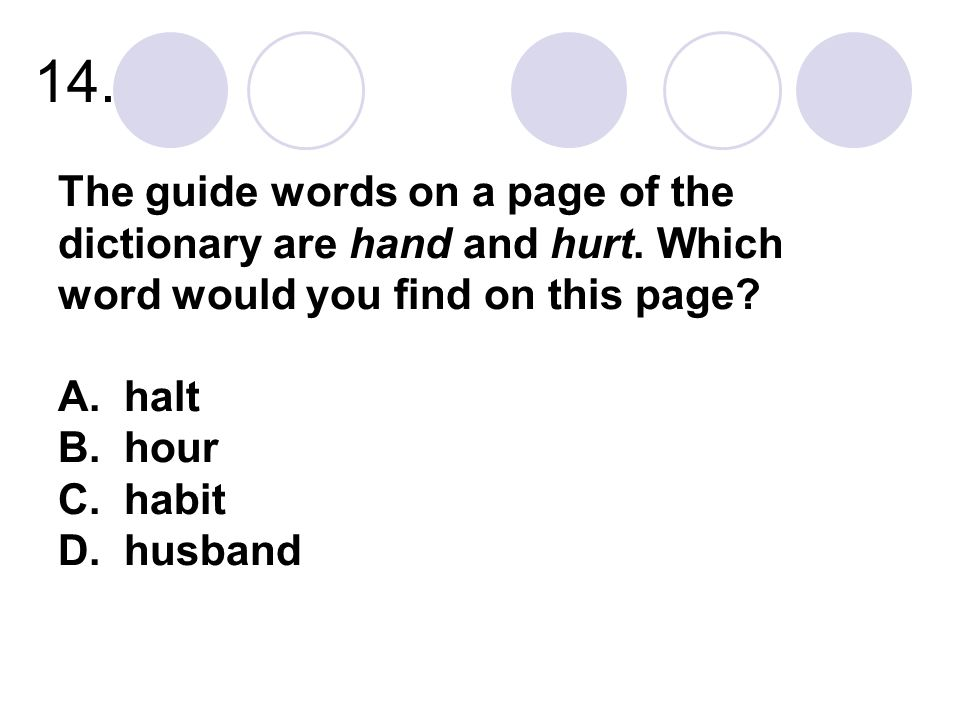 14. The guide words on a page of the dictionary are hand and hurt.